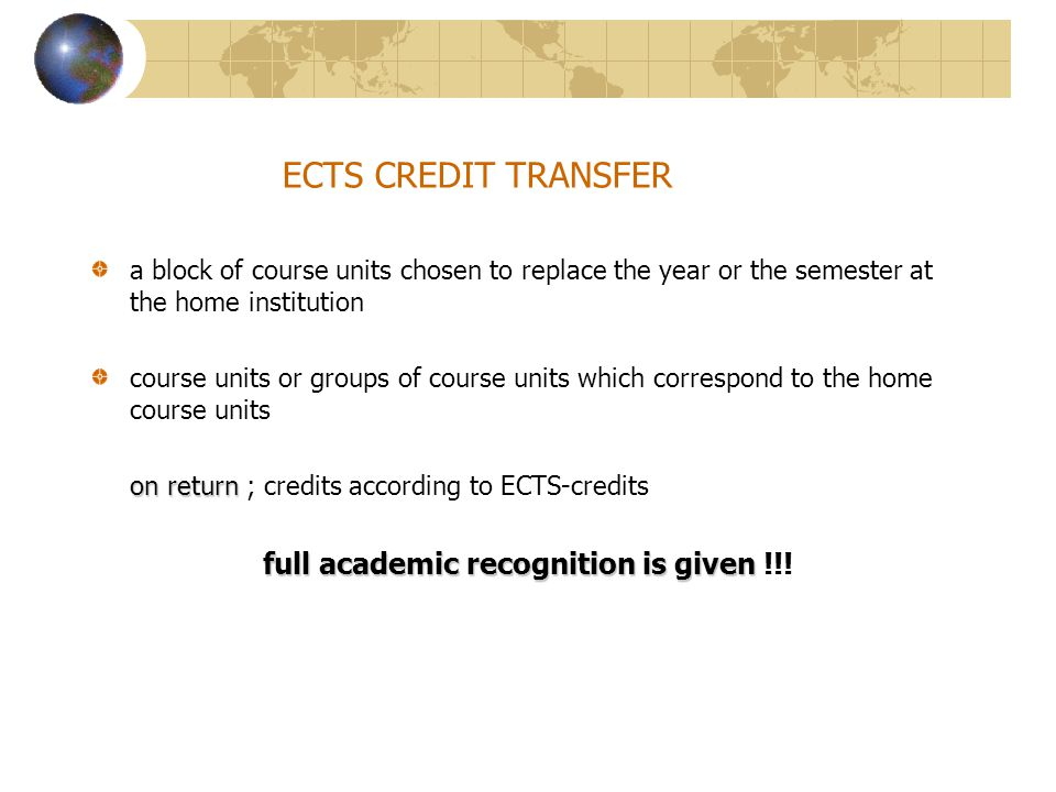 ECTS CREDIT TRANSFER a block of course units chosen to replace the year or the semester at the home institution course units or groups of course units which correspond to the home course units on return on return ; credits according to ECTS-credits full academic recognition is given full academic recognition is given !!!