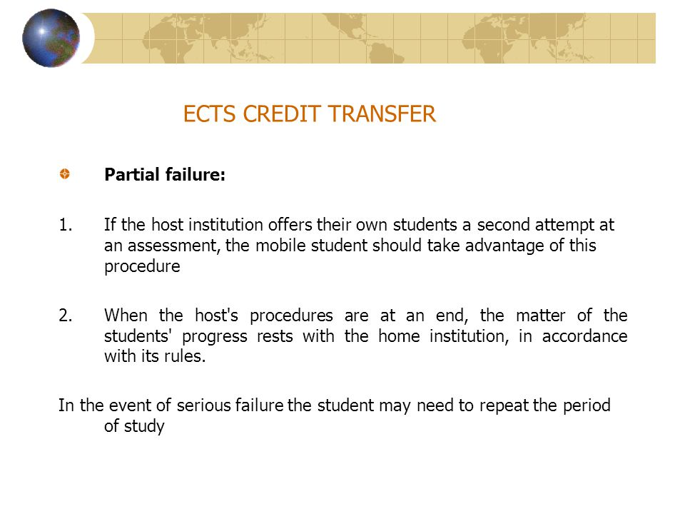 ECTS CREDIT TRANSFER Partial failure: 1.If the host institution offers their own students a second attempt at an assessment, the mobile student should take advantage of this procedure 2.When the host s procedures are at an end, the matter of the students progress rests with the home institution, in accordance with its rules.