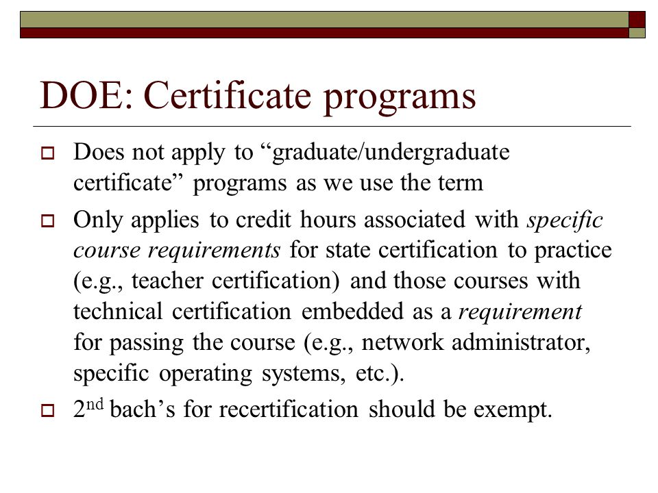 DOE: Certificate programs Does not apply to graduate/undergraduate certificate programs as we use the term Only applies to credit hours associated wit