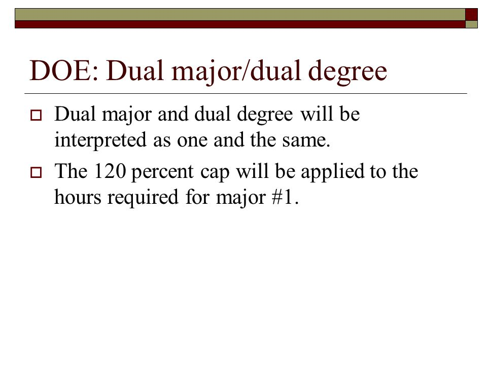 DOE: Dual major/dual degree Dual major and dual degree will be interpreted as one and the same. The 120 percent cap will be applied to the hours requi