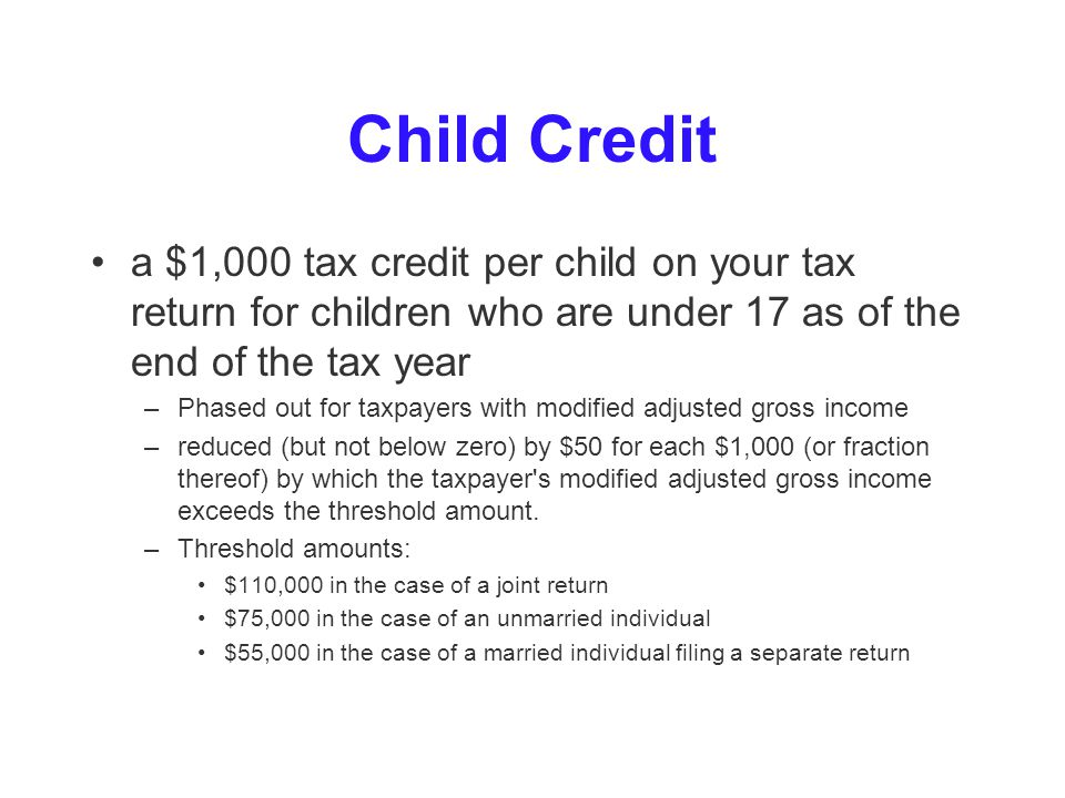 Child Credit a $1,000 tax credit per child on your tax return for children who are under 17 as of the end of the tax year –Phased out for taxpayers with modified adjusted gross income –reduced (but not below zero) by $50 for each $1,000 (or fraction thereof) by which the taxpayer s modified adjusted gross income exceeds the threshold amount.