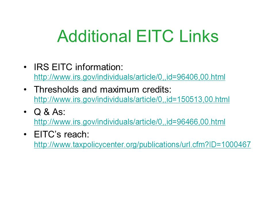 Additional EITC Links IRS EITC information: http://www.irs.gov/individuals/article/0,,id=96406,00.html http://www.irs.gov/individuals/article/0,,id=96406,00.html Thresholds and maximum credits: http://www.irs.gov/individuals/article/0,,id=150513,00.html http://www.irs.gov/individuals/article/0,,id=150513,00.html Q & As: http://www.irs.gov/individuals/article/0,,id=96466,00.html http://www.irs.gov/individuals/article/0,,id=96466,00.html EITCs reach: http://www.taxpolicycenter.org/publications/url.cfm ID=1000467 http://www.taxpolicycenter.org/publications/url.cfm ID=1000467