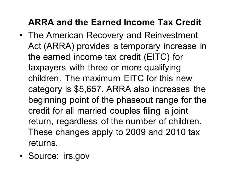ARRA and the Earned Income Tax Credit The American Recovery and Reinvestment Act (ARRA) provides a temporary increase in the earned income tax credit (EITC) for taxpayers with three or more qualifying children.