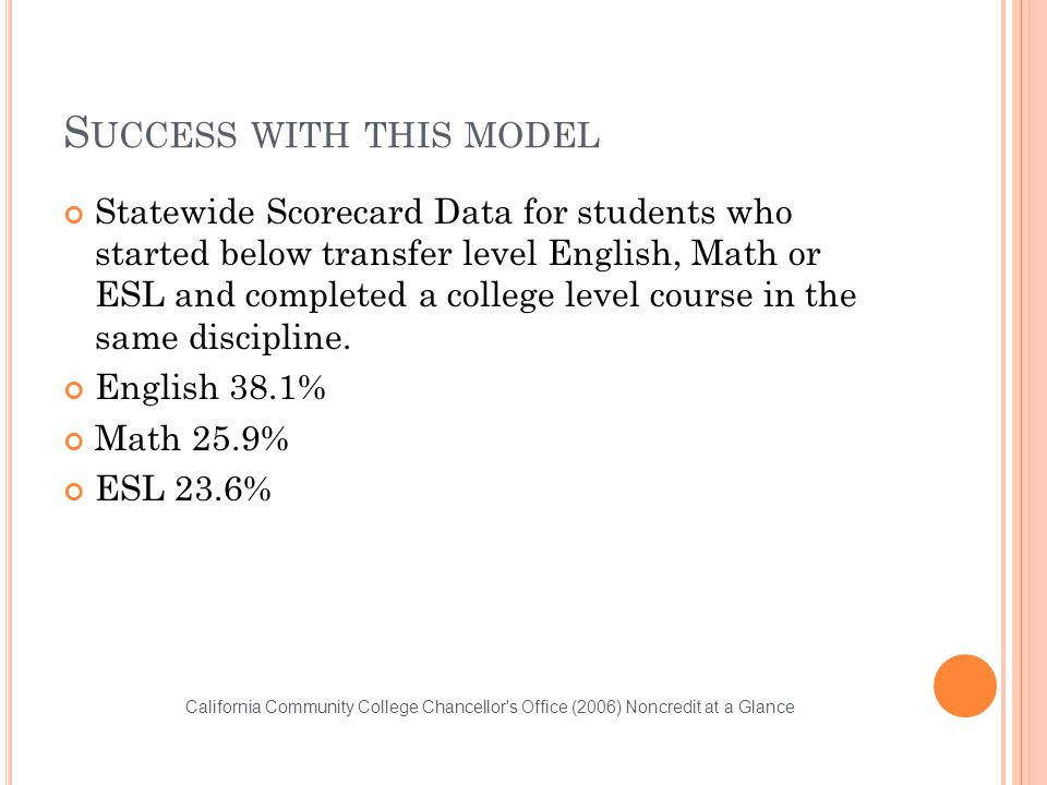 S UCCESS WITH THIS MODEL Statewide Scorecard Data for students who started below transfer level English, Math or ESL and completed a college level course in the same discipline.