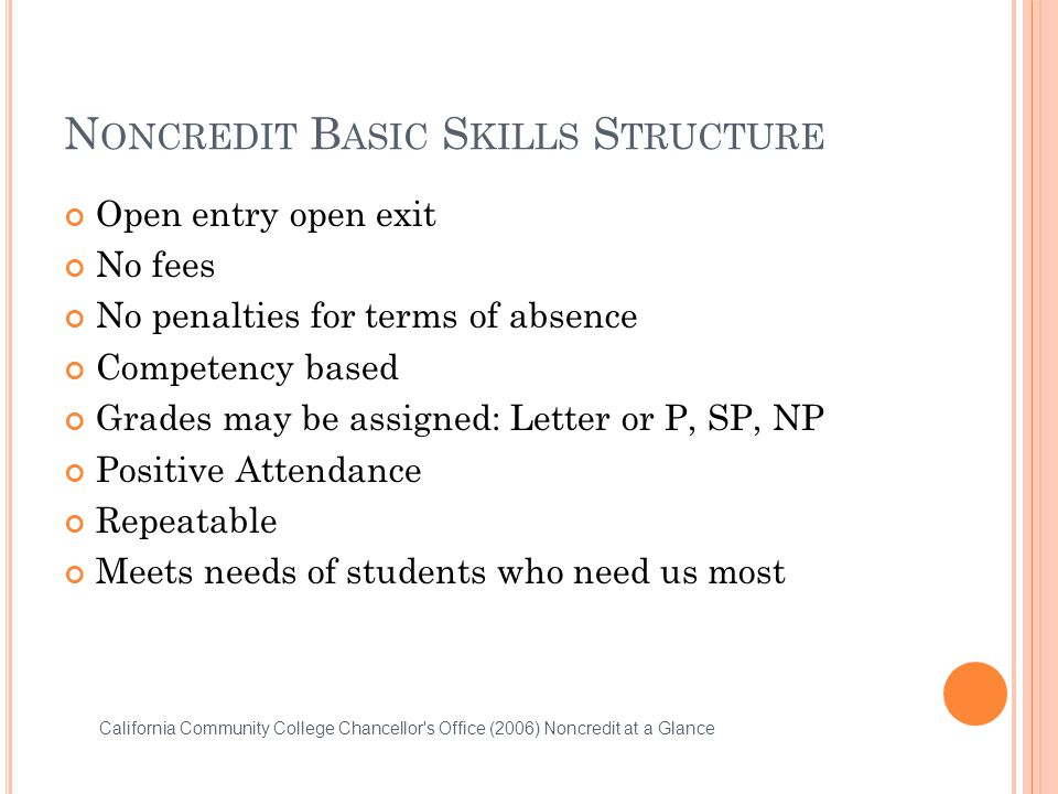 N ONCREDIT B ASIC S KILLS S TRUCTURE Open entry open exit No fees No penalties for terms of absence Competency based Grades may be assigned: Letter or P, SP, NP Positive Attendance Repeatable Meets needs of students who need us most California Community College Chancellor s Office (2006) Noncredit at a Glance