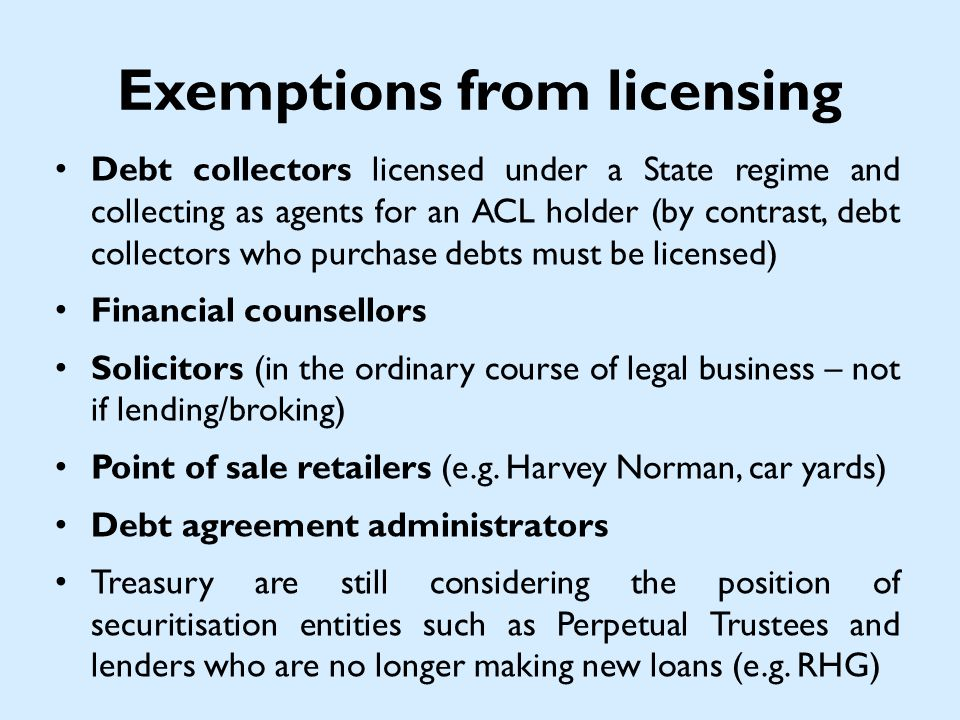 Exemptions from licensing Debt collectors licensed under a State regime and collecting as agents for an ACL holder (by contrast, debt collectors who purchase debts must be licensed) Financial counsellors Solicitors (in the ordinary course of legal business – not if lending/broking) Point of sale retailers (e.g.