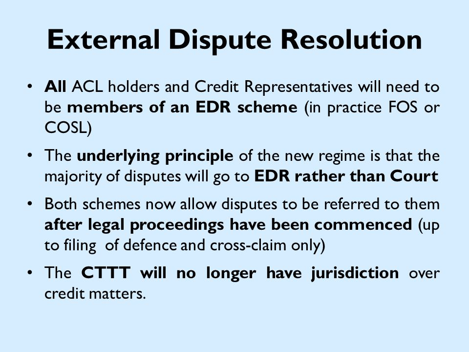 External Dispute Resolution All ACL holders and Credit Representatives will need to be members of an EDR scheme (in practice FOS or COSL) The underlying principle of the new regime is that the majority of disputes will go to EDR rather than Court Both schemes now allow disputes to be referred to them after legal proceedings have been commenced (up to filing of defence and cross-claim only) The CTTT will no longer have jurisdiction over credit matters.