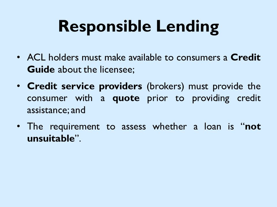 Responsible Lending ACL holders must make available to consumers a Credit Guide about the licensee; Credit service providers (brokers) must provide the consumer with a quote prior to providing credit assistance; and The requirement to assess whether a loan is not unsuitable.