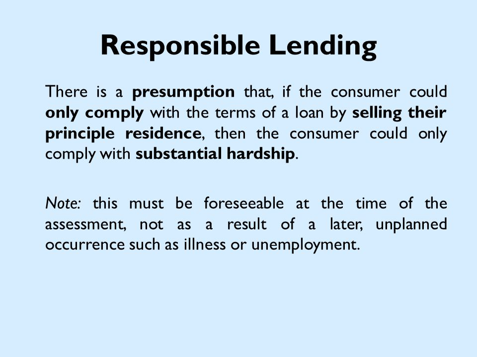 Responsible Lending There is a presumption that, if the consumer could only comply with the terms of a loan by selling their principle residence, then the consumer could only comply with substantial hardship.