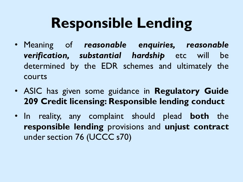 Responsible Lending Meaning of reasonable enquiries, reasonable verification, substantial hardship etc will be determined by the EDR schemes and ultimately the courts ASIC has given some guidance in Regulatory Guide 209 Credit licensing: Responsible lending conduct In reality, any complaint should plead both the responsible lending provisions and unjust contract under section 76 (UCCC s70)