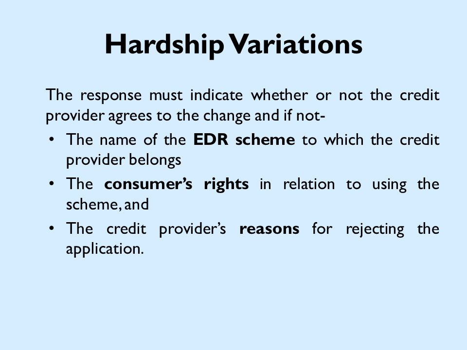 Hardship Variations The response must indicate whether or not the credit provider agrees to the change and if not- The name of the EDR scheme to which the credit provider belongs The consumers rights in relation to using the scheme, and The credit providers reasons for rejecting the application.