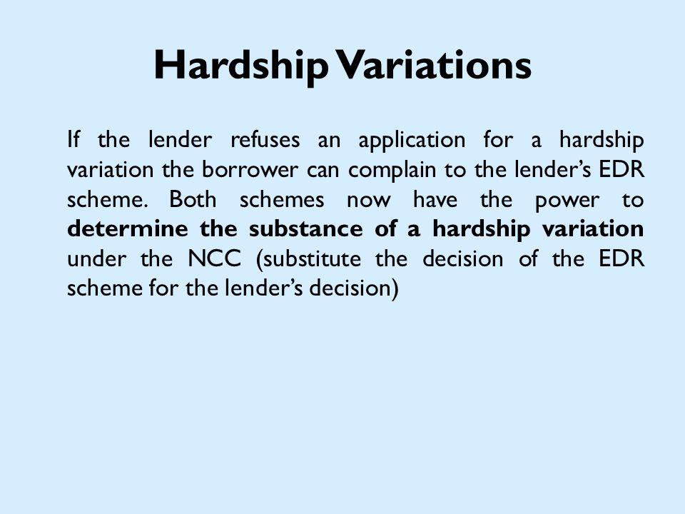 Hardship Variations If the lender refuses an application for a hardship variation the borrower can complain to the lenders EDR scheme.