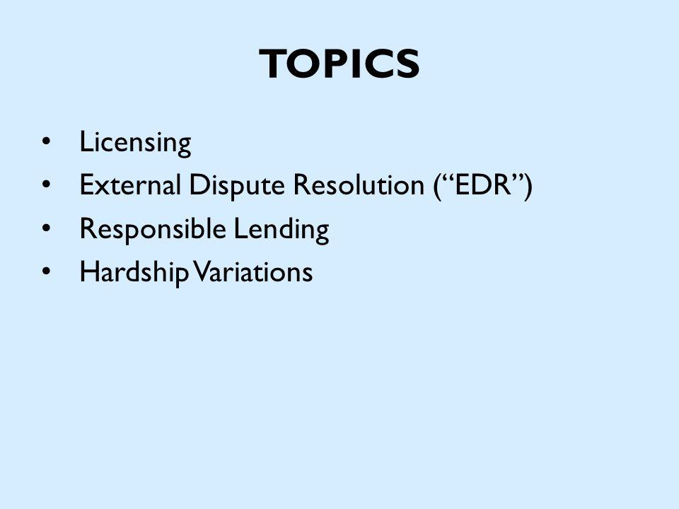 TOPICS Licensing External Dispute Resolution (EDR) Responsible Lending Hardship Variations