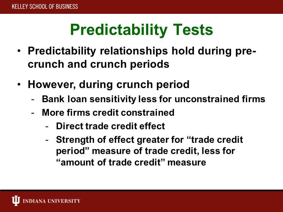 Predictability Tests Predictability relationships hold during pre- crunch and crunch periods However, during crunch period -Bank loan sensitivity less for unconstrained firms -More firms credit constrained -Direct trade credit effect -Strength of effect greater for trade credit period measure of trade credit, less for amount of trade credit measure
