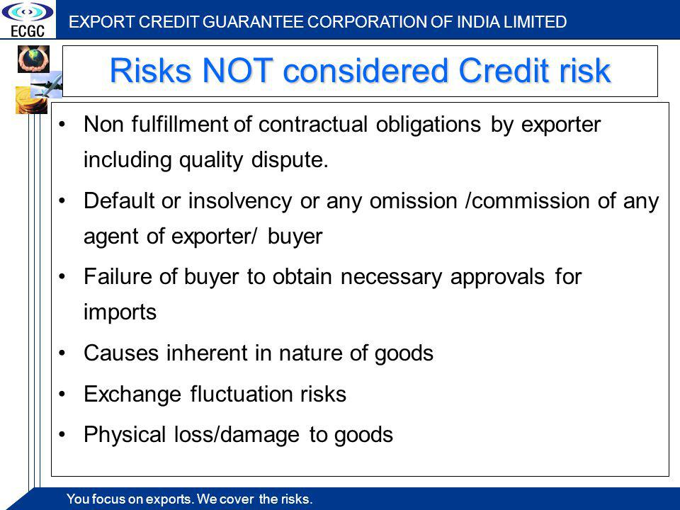 EXPORT CREDIT GUARANTEE CORPORATION OF INDIA LIMITED You focus on exports. We cover the You focus on exports. We cover the risks.You focus on exports.