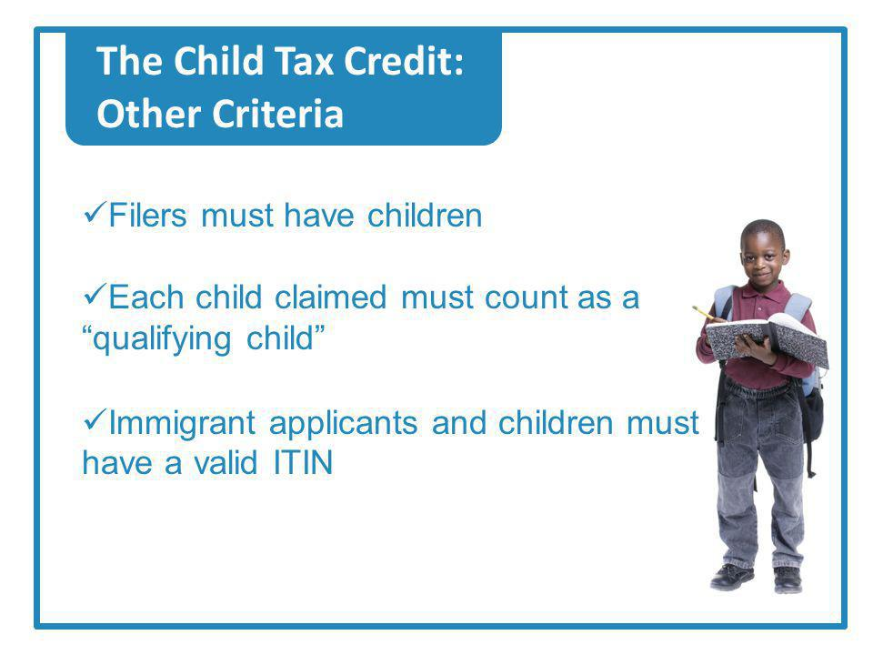 The Child Tax Credit: Other Criteria Filers must have children Each child claimed must count as a qualifying child Immigrant applicants and children must have a valid ITIN