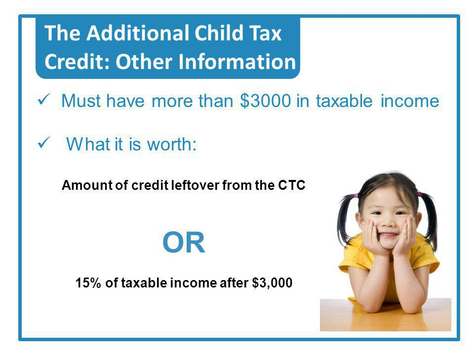 The Additional Child Tax Credit: Other Information What it is worth: Amount of credit leftover from the CTC OR 15% of taxable income after $3,000 Must have more than $3000 in taxable income
