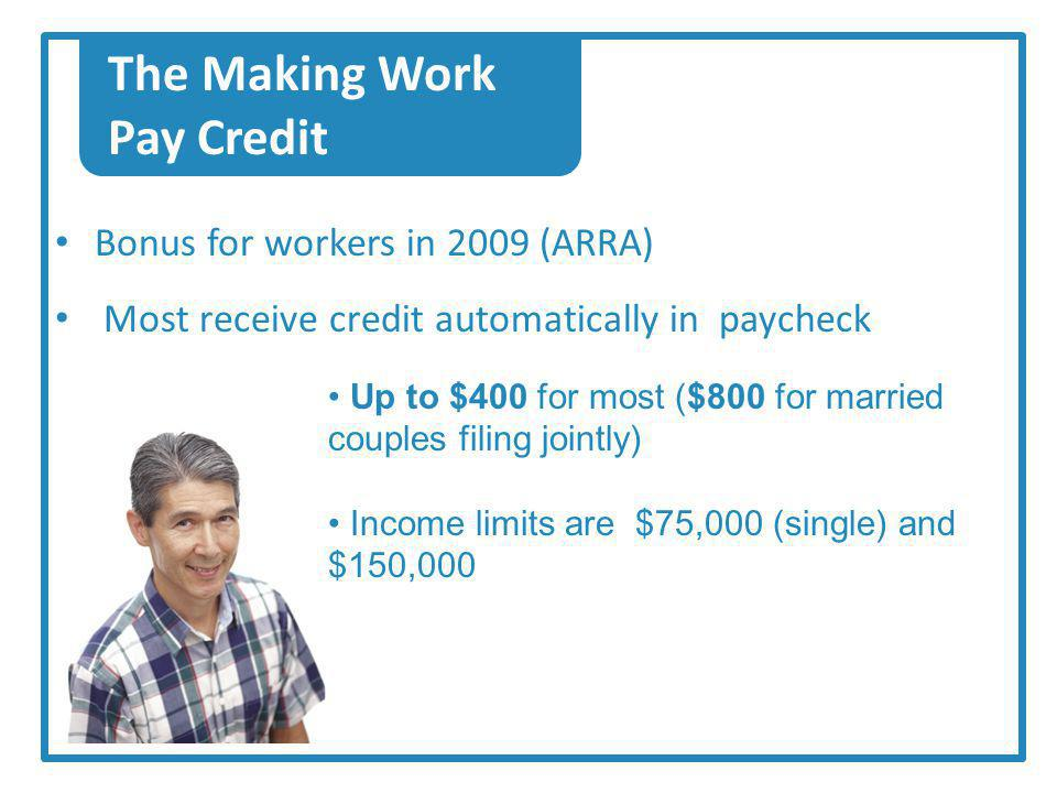 The Making Work Pay Credit Bonus for workers in 2009 (ARRA) Most receive credit automatically in paycheck Up to $400 for most ($800 for married couples filing jointly) Income limits are $75,000 (single) and $150,000