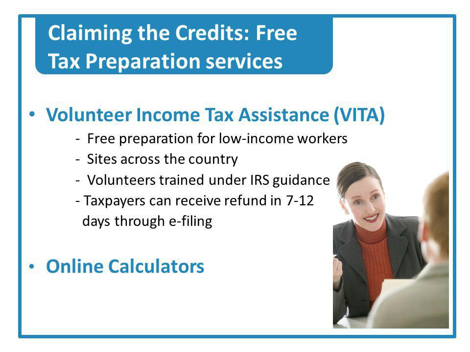 Claiming the Credits: Free Tax Preparation services Volunteer Income Tax Assistance (VITA) - Free preparation for low-income workers - Sites across the country - Volunteers trained under IRS guidance - Taxpayers can receive refund in 7-12 days through e-filing Online Calculators