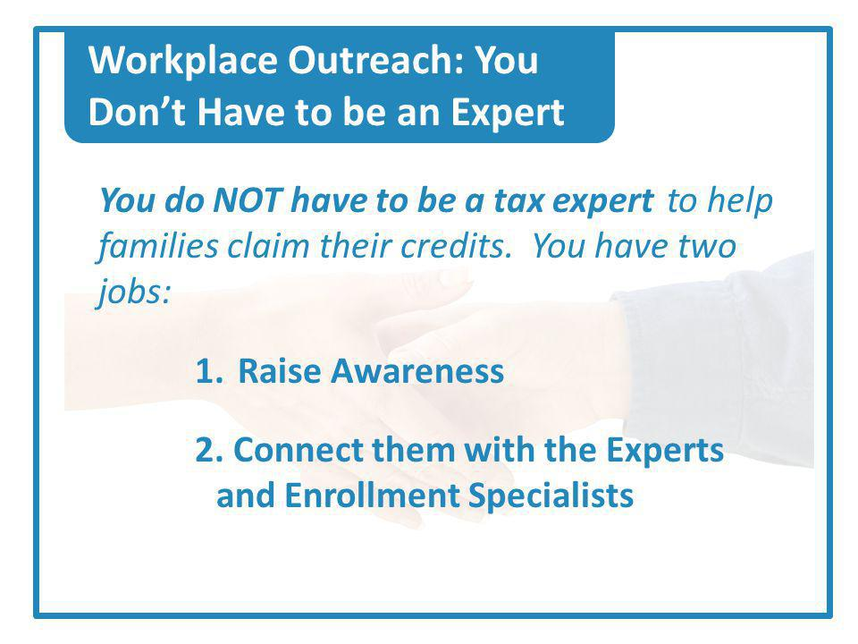 Workplace Outreach: You Dont Have to be an Expert You do NOT have to be a tax expert to help families claim their credits.