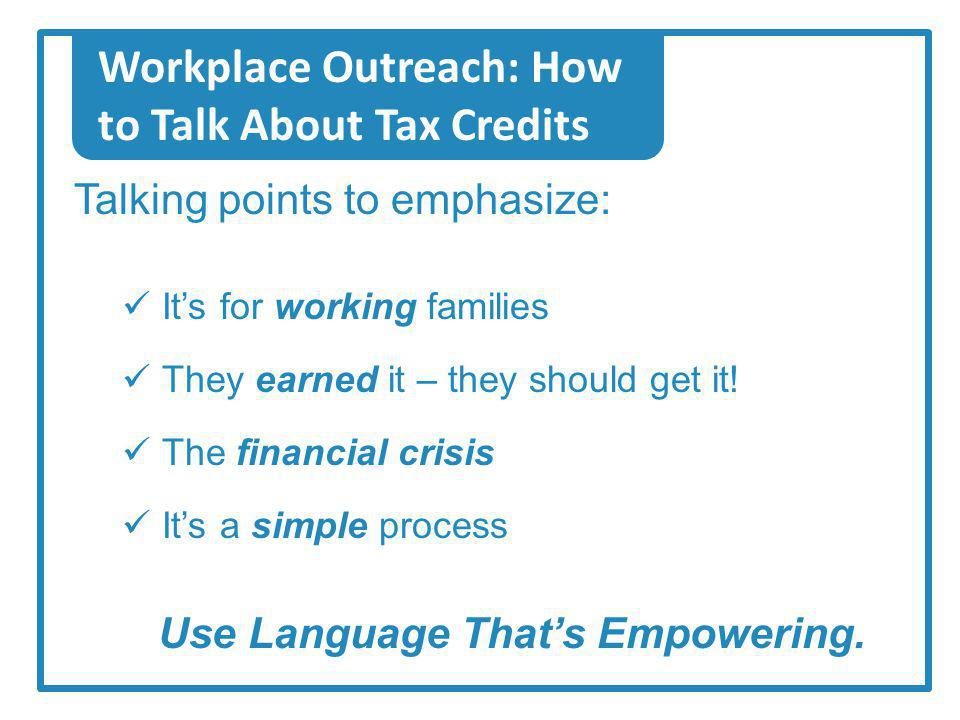 Workplace Outreach: How to Talk About Tax Credits Talking points to emphasize: Its for working families They earned it – they should get it.