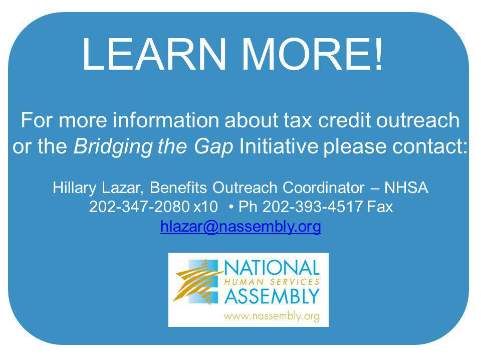For more information about tax credit outreach or the Bridging the Gap Initiative please contact: Hillary Lazar, Benefits Outreach Coordinator – NHSA 202-347-2080 x10 Ph 202-393-4517 Fax hlazar@nassembly.org LEARN MORE!