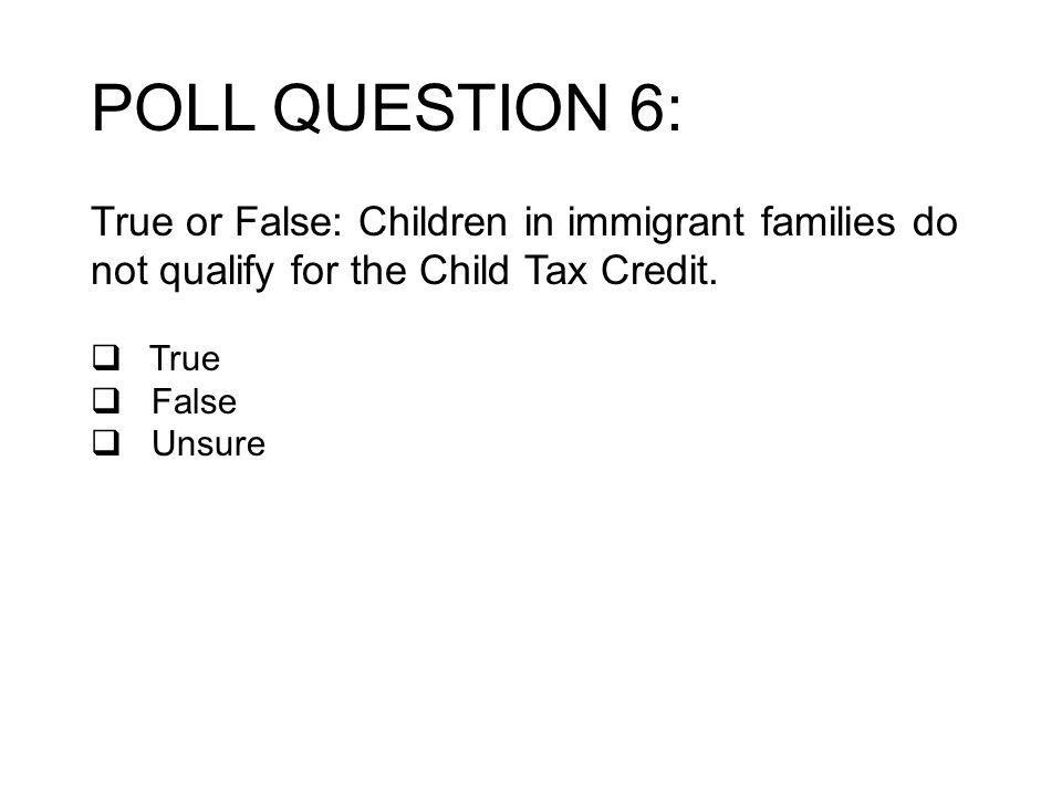 POLL QUESTION 6: True or False: Children in immigrant families do not qualify for the Child Tax Credit.
