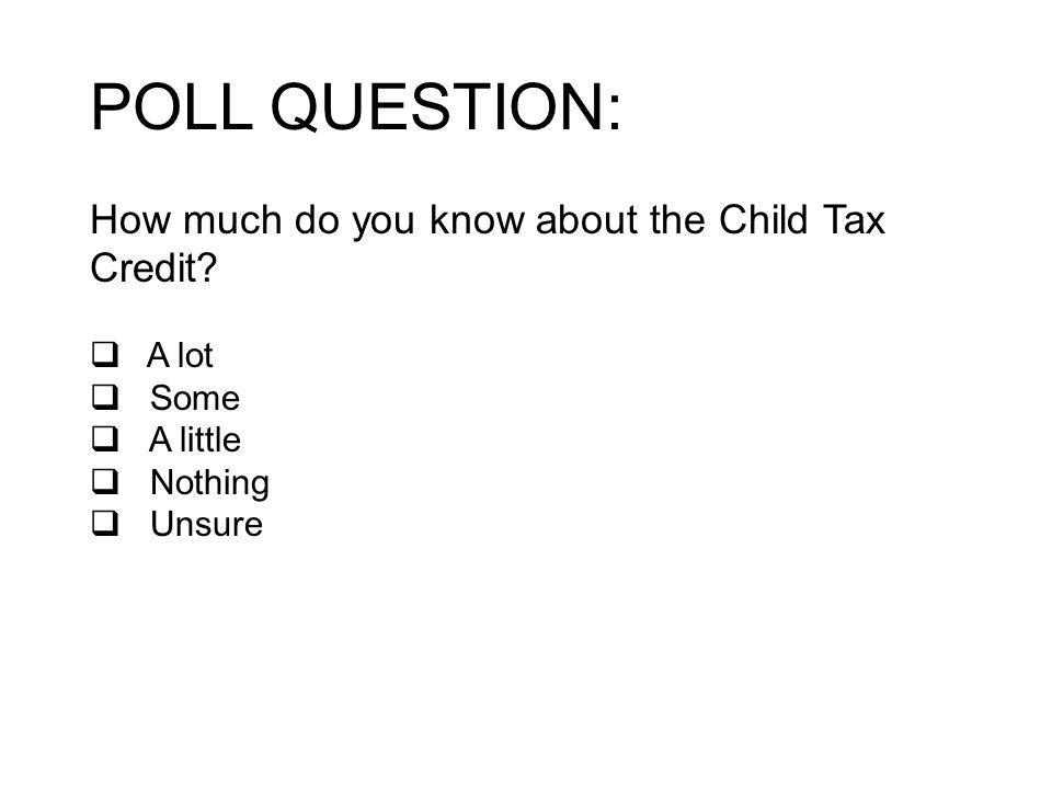 POLL QUESTION: How much do you know about the Child Tax Credit A lot Some A little Nothing Unsure