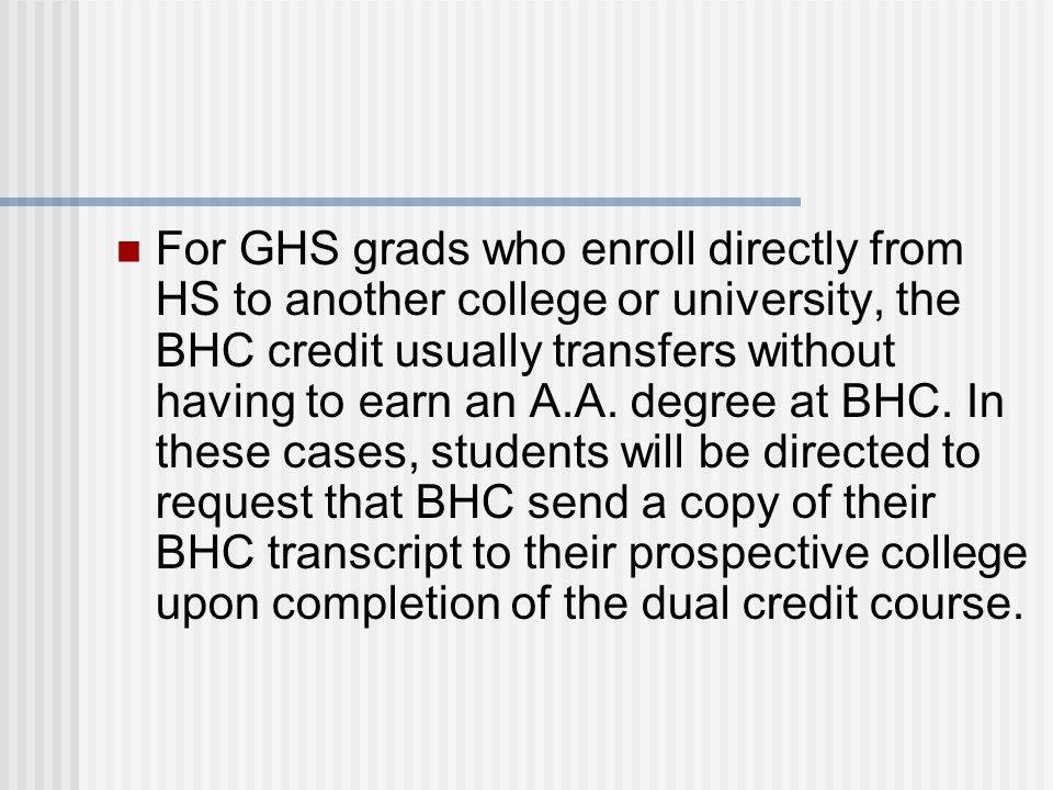 For GHS grads who enroll directly from HS to another college or university, the BHC credit usually transfers without having to earn an A.A.