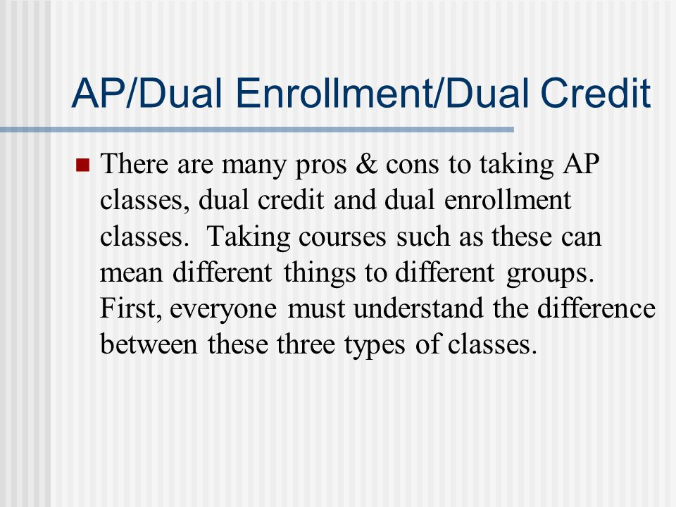 AP/Dual Enrollment/Dual Credit There are many pros & cons to taking AP classes, dual credit and dual enrollment classes. Taking courses such as these