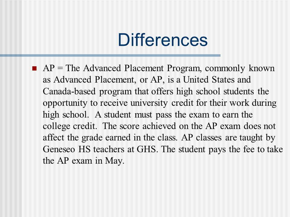 Differences AP = The Advanced Placement Program, commonly known as Advanced Placement, or AP, is a United States and Canada-based program that offers high school students the opportunity to receive university credit for their work during high school.