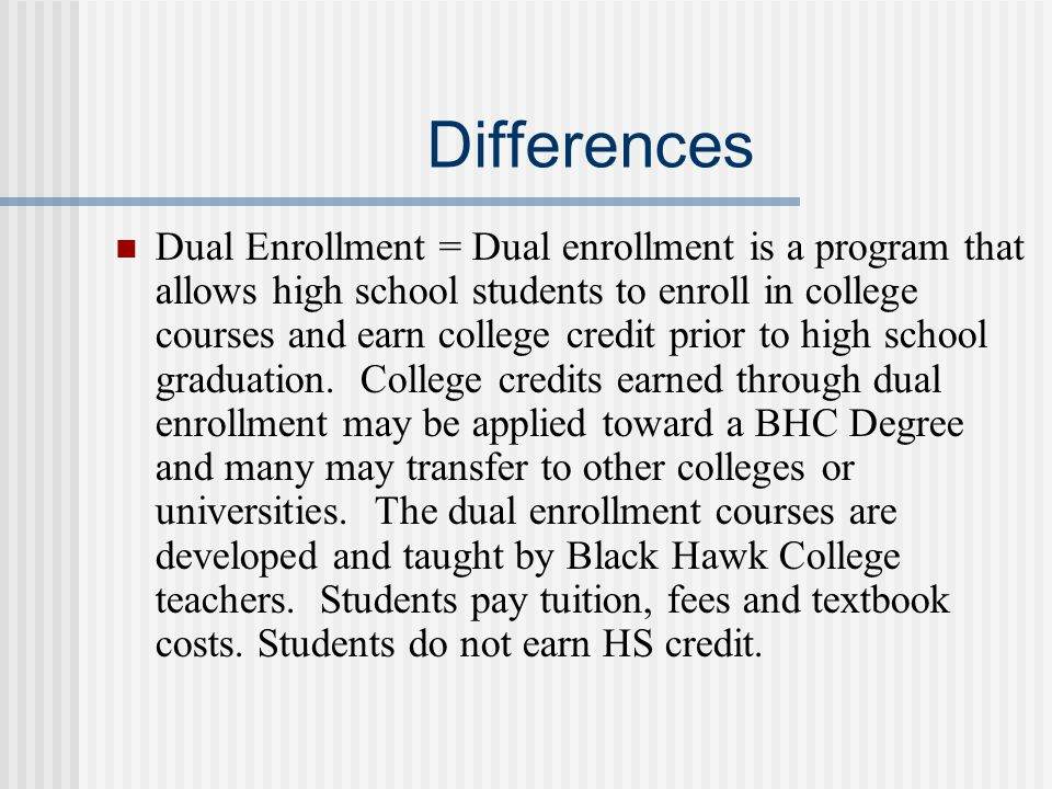Differences Dual Enrollment = Dual enrollment is a program that allows high school students to enroll in college courses and earn college credit prior to high school graduation.