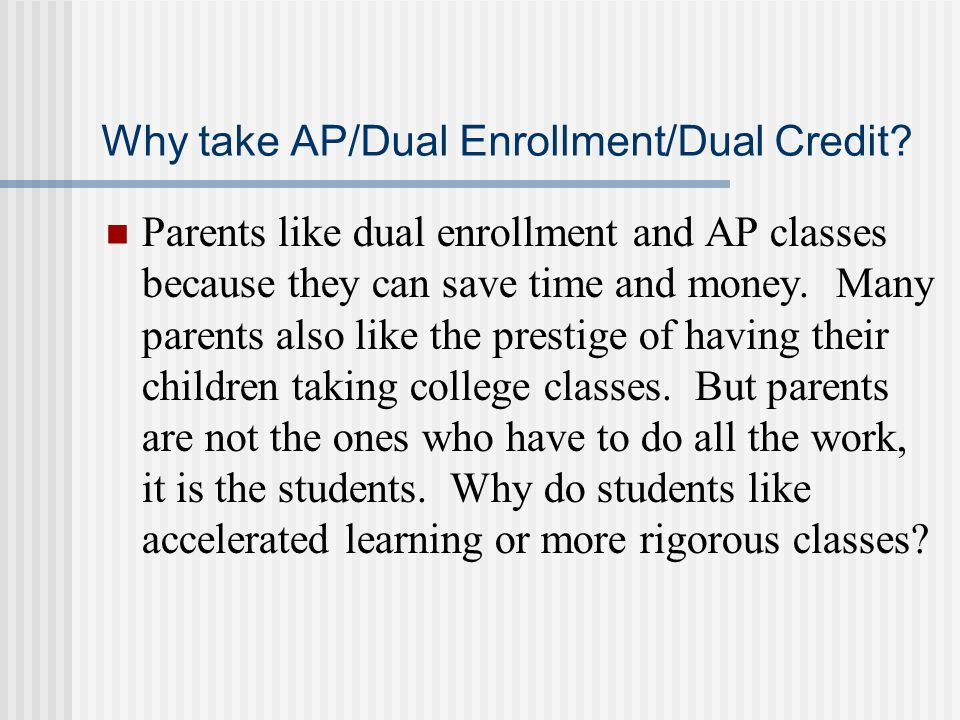 Why take AP/Dual Enrollment/Dual Credit? Parents like dual enrollment and AP classes because they can save time and money. Many parents also like the