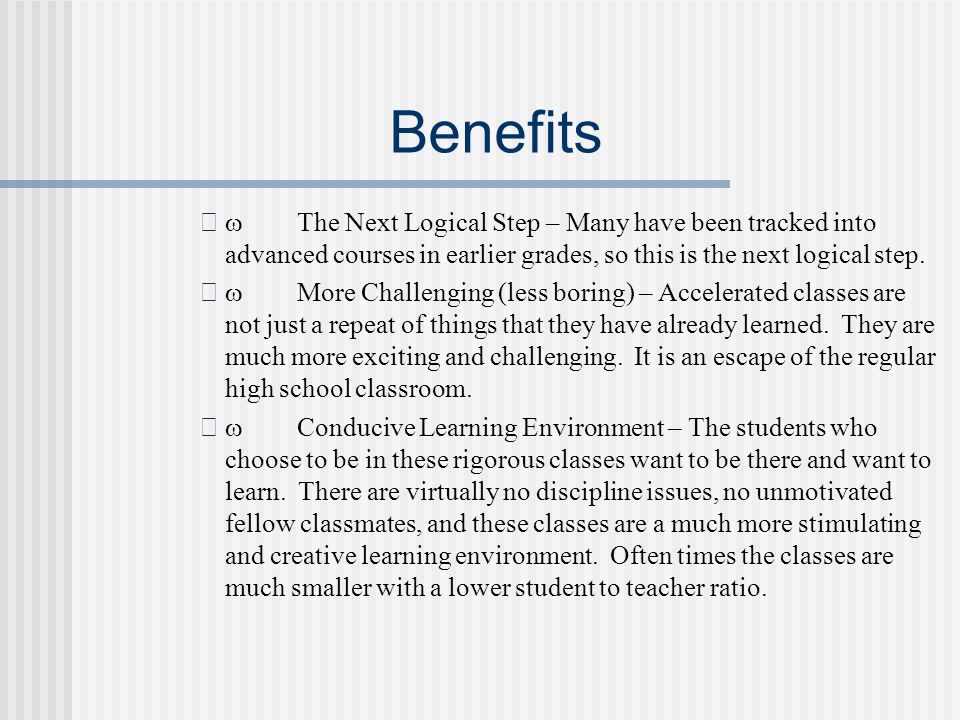 Benefits The Next Logical Step – Many have been tracked into advanced courses in earlier grades, so this is the next logical step. More Challenging (l