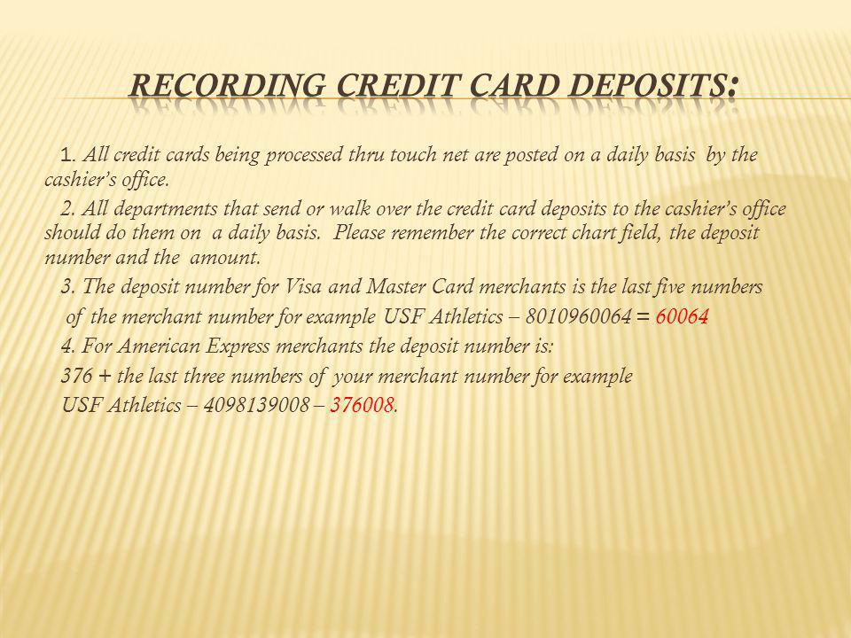 1. All credit cards being processed thru touch net are posted on a daily basis by the cashiers office. 2. All departments that send or walk over the c
