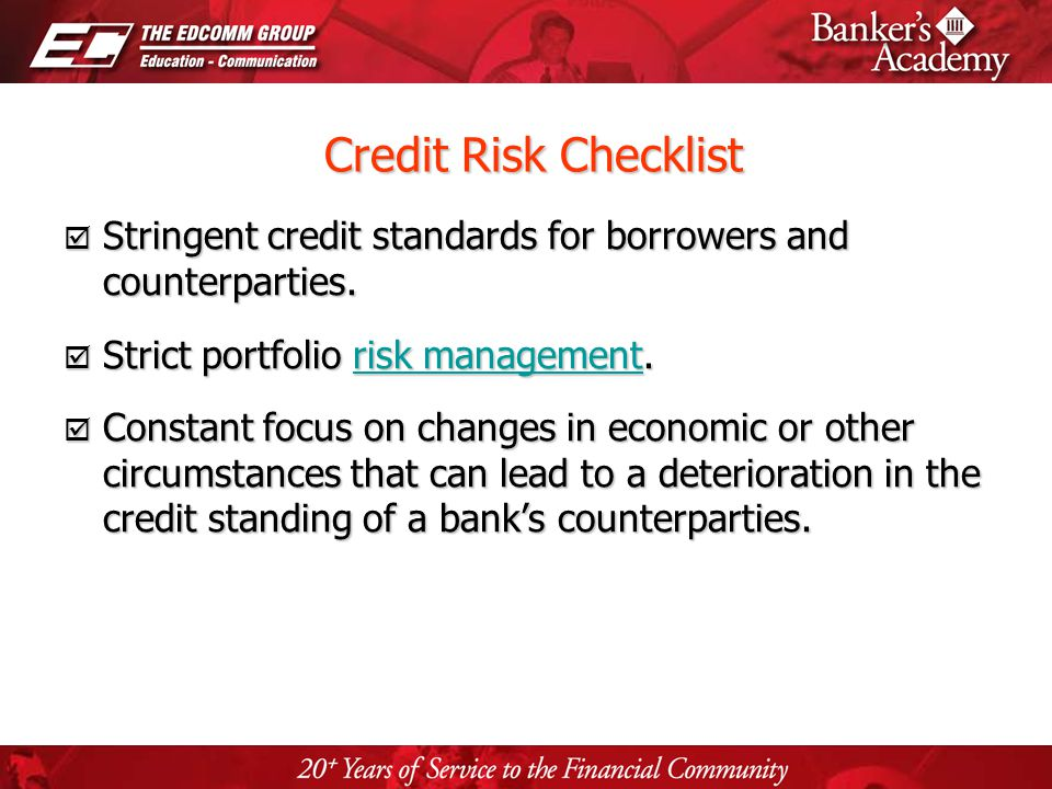 Page 27 Credit Risk Checklist Credit Risk Checklist Stringent credit standards for borrowers and counterparties. Stringent credit standards for borrow