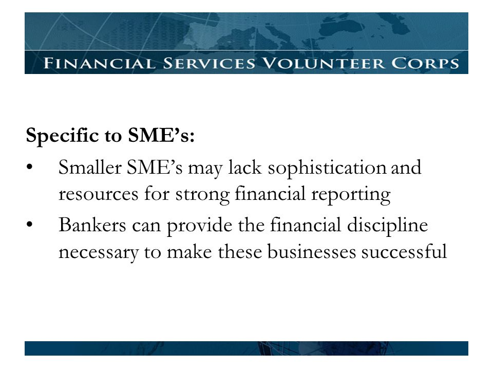 Specific to SMEs: Smaller SMEs may lack sophistication and resources for strong financial reporting Bankers can provide the financial discipline necessary to make these businesses successful
