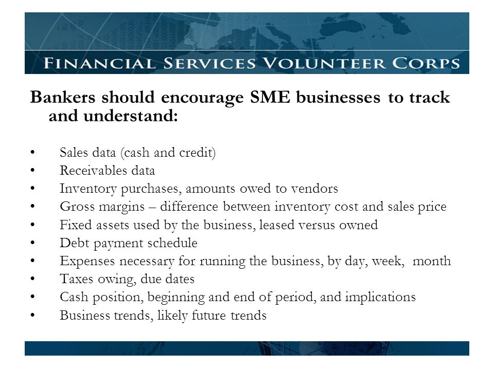 Bankers should encourage SME businesses to track and understand: Sales data (cash and credit) Receivables data Inventory purchases, amounts owed to vendors Gross margins – difference between inventory cost and sales price Fixed assets used by the business, leased versus owned Debt payment schedule Expenses necessary for running the business, by day, week, month Taxes owing, due dates Cash position, beginning and end of period, and implications Business trends, likely future trends
