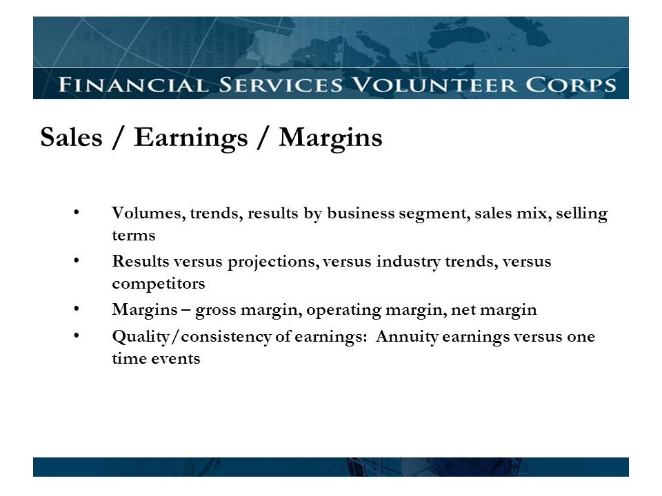 Sales / Earnings / Margins Volumes, trends, results by business segment, sales mix, selling terms Results versus projections, versus industry trends, versus competitors Margins – gross margin, operating margin, net margin Quality/consistency of earnings: Annuity earnings versus one time events