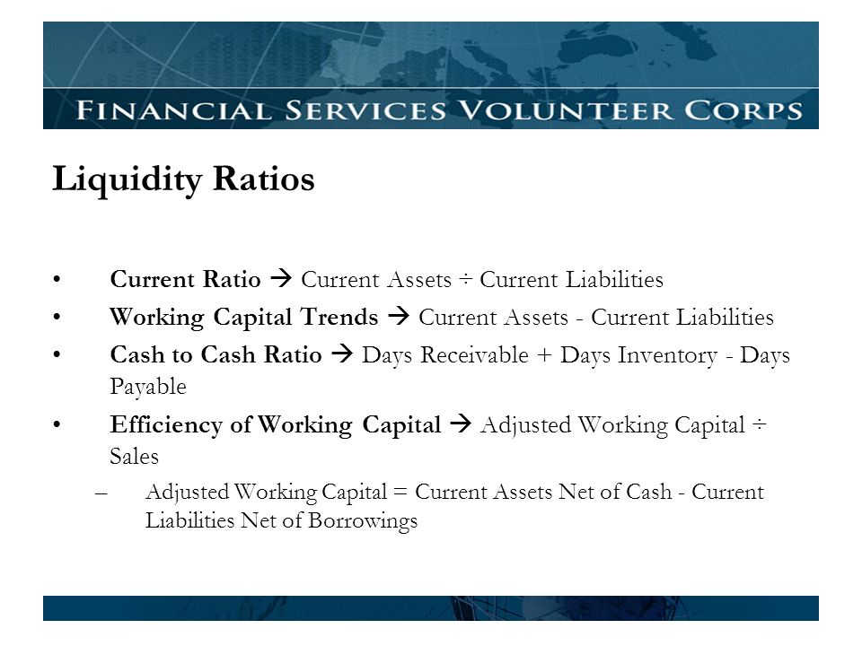 Liquidity Ratios Current Ratio Current Assets ÷ Current Liabilities Working Capital Trends Current Assets - Current Liabilities Cash to Cash Ratio Days Receivable + Days Inventory - Days Payable Efficiency of Working Capital Adjusted Working Capital ÷ Sales –Adjusted Working Capital = Current Assets Net of Cash - Current Liabilities Net of Borrowings