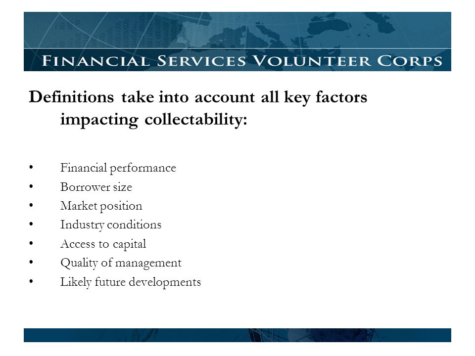 Definitions take into account all key factors impacting collectability: Financial performance Borrower size Market position Industry conditions Access to capital Quality of management Likely future developments