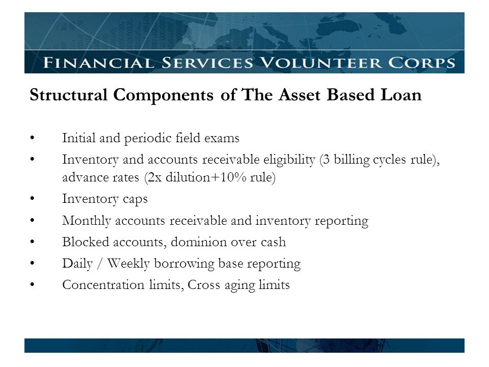Structural Components of The Asset Based Loan Initial and periodic field exams Inventory and accounts receivable eligibility (3 billing cycles rule), advance rates (2x dilution+10% rule) Inventory caps Monthly accounts receivable and inventory reporting Blocked accounts, dominion over cash Daily / Weekly borrowing base reporting Concentration limits, Cross aging limits