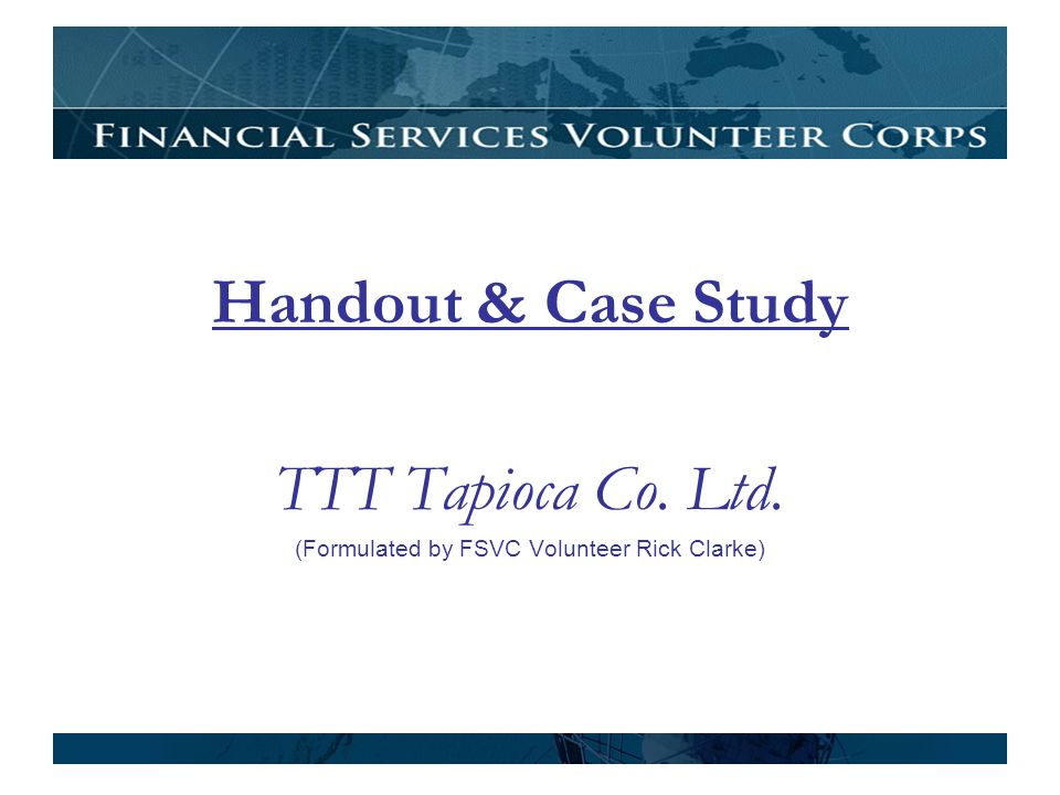 Handout & Case Study TTT Tapioca Co. Ltd. (Formulated by FSVC Volunteer Rick Clarke)