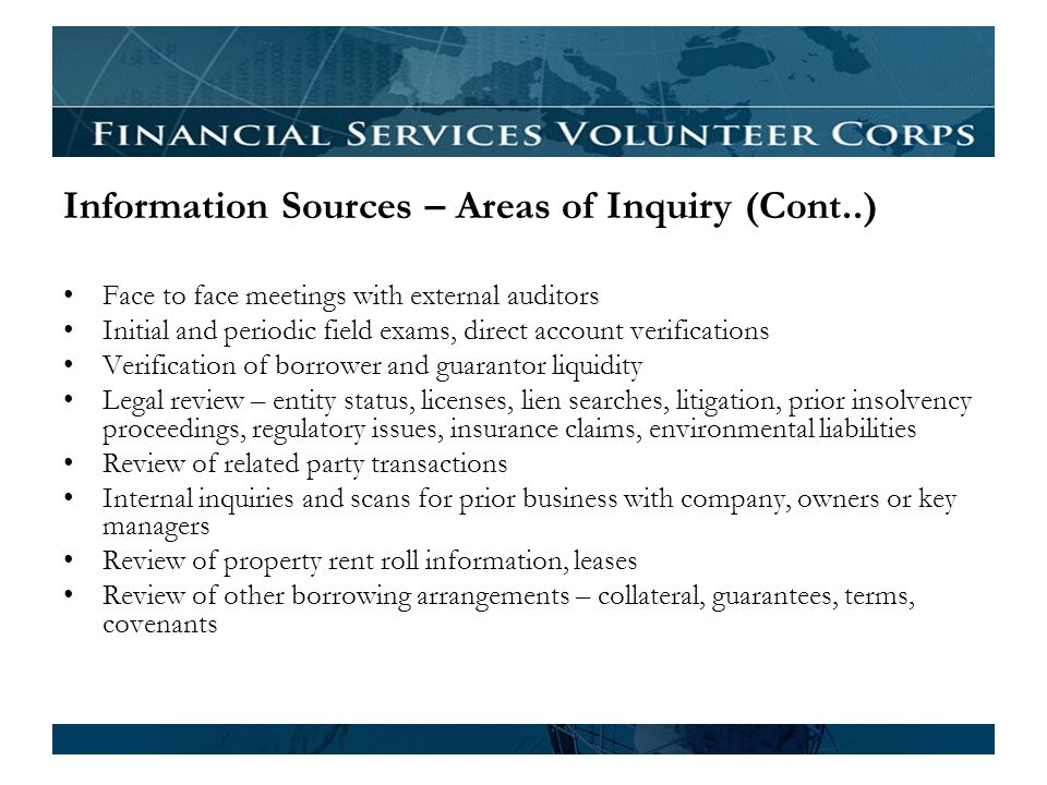 Information Sources – Areas of Inquiry (Cont..) Face to face meetings with external auditors Initial and periodic field exams, direct account verifications Verification of borrower and guarantor liquidity Legal review – entity status, licenses, lien searches, litigation, prior insolvency proceedings, regulatory issues, insurance claims, environmental liabilities Review of related party transactions Internal inquiries and scans for prior business with company, owners or key managers Review of property rent roll information, leases Review of other borrowing arrangements – collateral, guarantees, terms, covenants