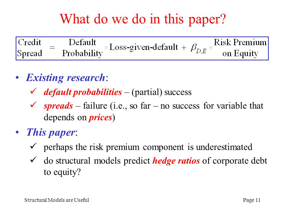Structural Models are UsefulPage 11 What do we do in this paper? Existing research: default probabilities – (partial) success spreads – failure (i.e.,