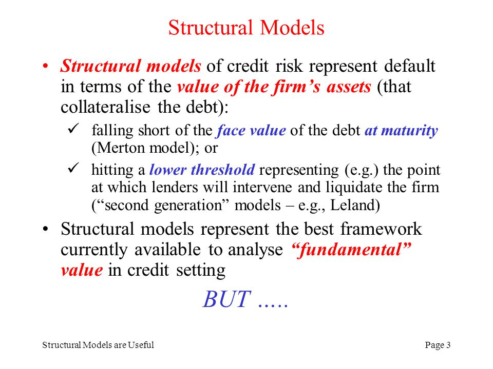 Structural Models are UsefulPage 3 Structural Models Structural models of credit risk represent default in terms of the value of the firms assets (that collateralise the debt): falling short of the face value of the debt at maturity (Merton model); or hitting a lower threshold representing (e.g.) the point at which lenders will intervene and liquidate the firm (second generation models – e.g., Leland) Structural models represent the best framework currently available to analyse fundamental value in credit setting BUT …..