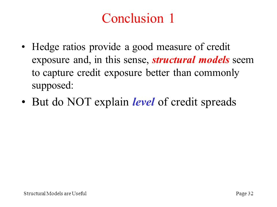 Structural Models are UsefulPage 32 Conclusion 1 Hedge ratios provide a good measure of credit exposure and, in this sense, structural models seem to capture credit exposure better than commonly supposed: But do NOT explain level of credit spreads