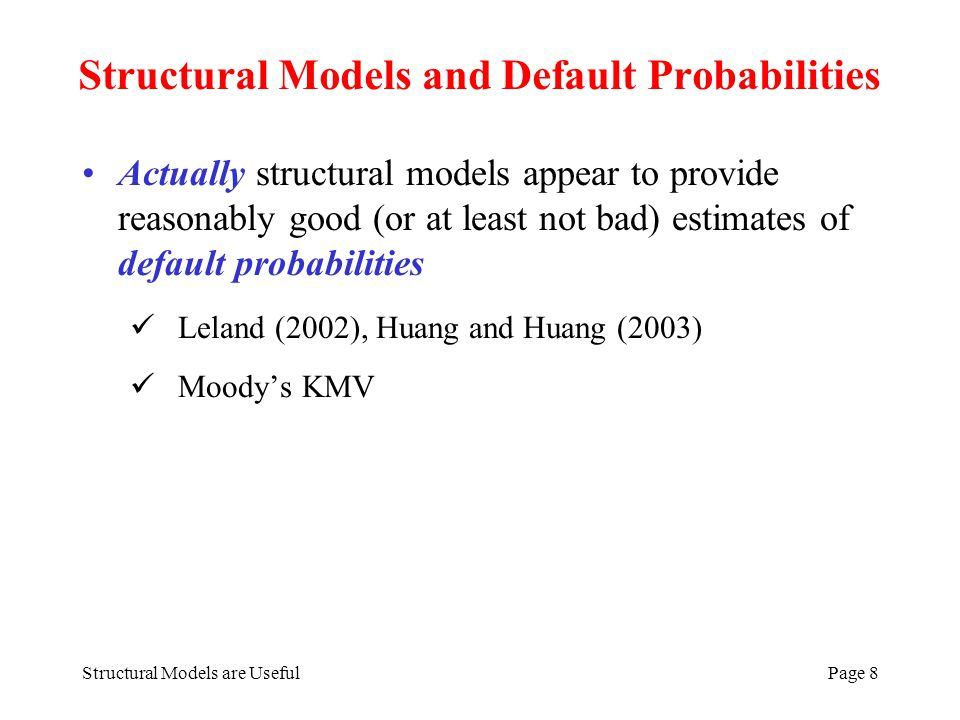 Structural Models are UsefulPage 9 Lelands Estimates of Default Probabilities Leland uses default boundary model with realistic input parameters to calculate default probabilities A-rated bonds; asset volatility is 23% (Base case).