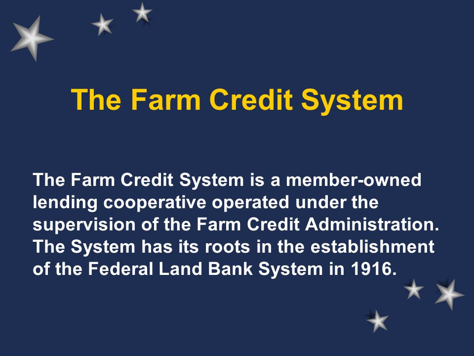 The Farm Credit System The Farm Credit System is a member-owned lending cooperative operated under the supervision of the Farm Credit Administration.