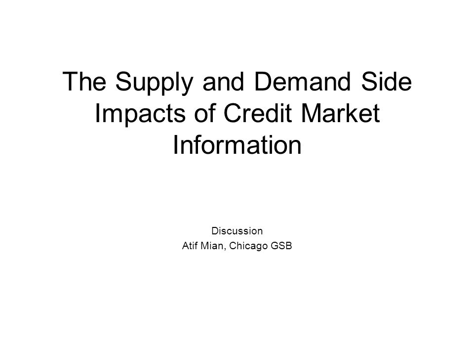 The Supply and Demand Side Impacts of Credit Market Information Discussion Atif Mian, Chicago GSB